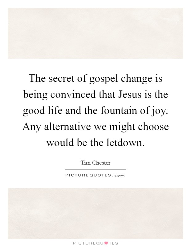 The secret of gospel change is being convinced that Jesus is the good life and the fountain of joy. Any alternative we might choose would be the letdown Picture Quote #1