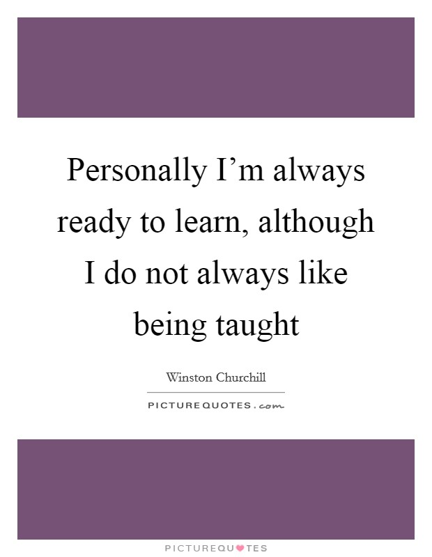 Personally I'm always ready to learn, although I do not always like being taught Picture Quote #1