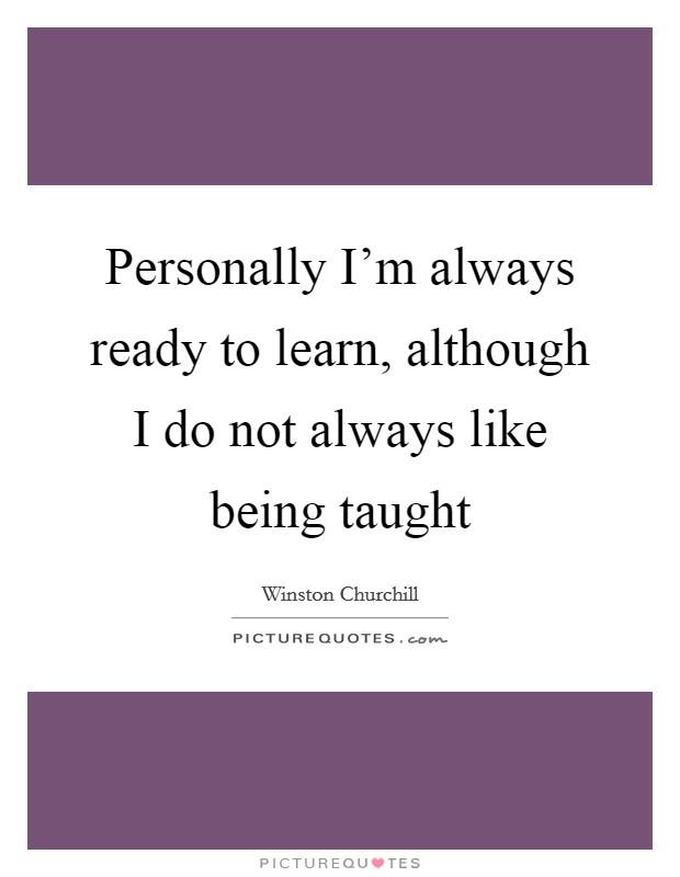 Winston Churchill - Personally I'm always ready to learn...