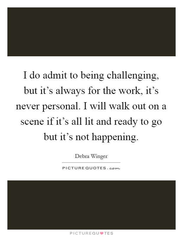 I do admit to being challenging, but it's always for the work, it's never personal. I will walk out on a scene if it's all lit and ready to go but it's not happening Picture Quote #1