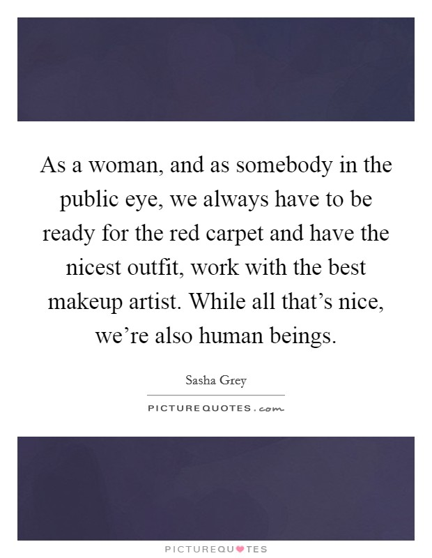 As a woman, and as somebody in the public eye, we always have to be ready for the red carpet and have the nicest outfit, work with the best makeup artist. While all that's nice, we're also human beings Picture Quote #1