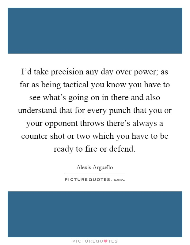 I'd take precision any day over power; as far as being tactical you know you have to see what's going on in there and also understand that for every punch that you or your opponent throws there's always a counter shot or two which you have to be ready to fire or defend Picture Quote #1