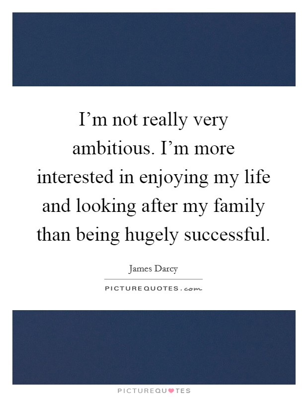 I'm not really very ambitious. I'm more interested in enjoying my life and looking after my family than being hugely successful Picture Quote #1
