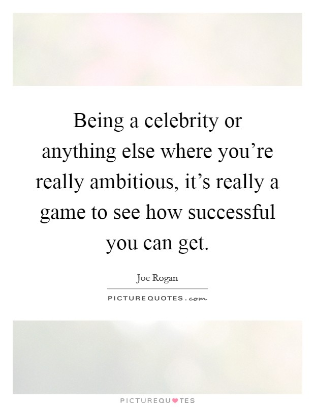 Being a celebrity or anything else where you're really ambitious, it's really a game to see how successful you can get Picture Quote #1