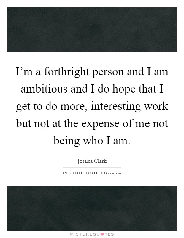 I'm a forthright person and I am ambitious and I do hope that I get to do more, interesting work but not at the expense of me not being who I am Picture Quote #1