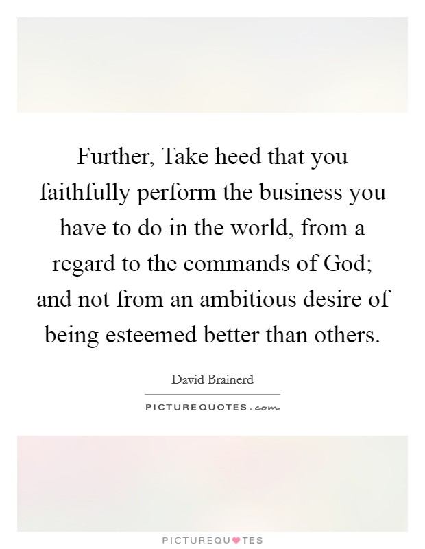 Further, Take heed that you faithfully perform the business you have to do in the world, from a regard to the commands of God; and not from an ambitious desire of being esteemed better than others Picture Quote #1