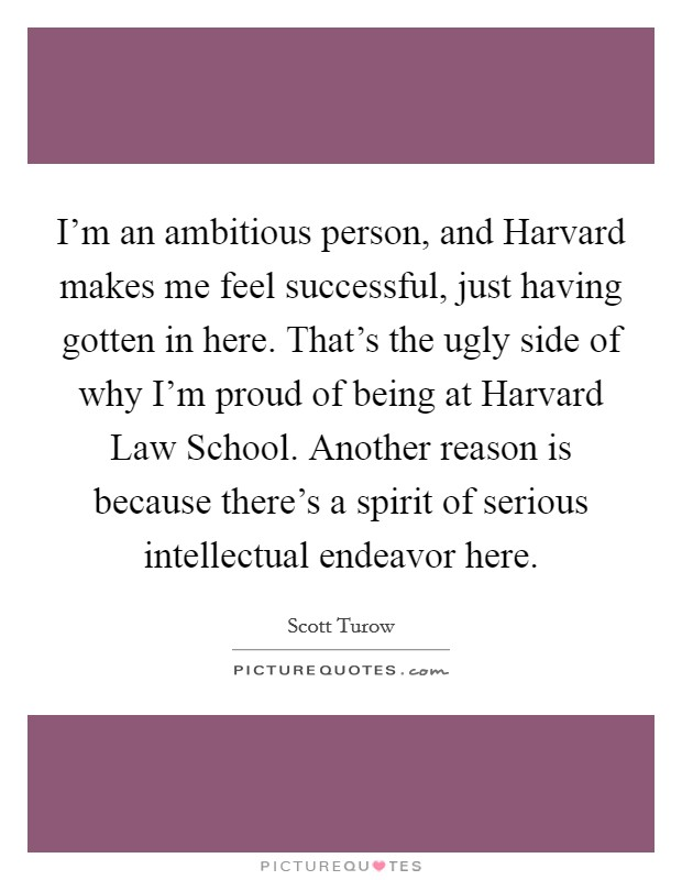 I'm an ambitious person, and Harvard makes me feel successful, just having gotten in here. That's the ugly side of why I'm proud of being at Harvard Law School. Another reason is because there's a spirit of serious intellectual endeavor here Picture Quote #1