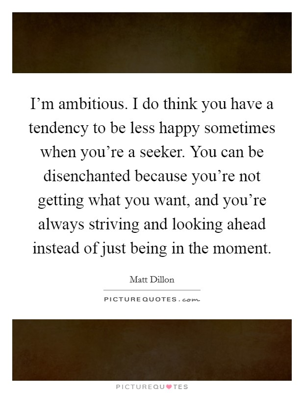 I'm ambitious. I do think you have a tendency to be less happy sometimes when you're a seeker. You can be disenchanted because you're not getting what you want, and you're always striving and looking ahead instead of just being in the moment Picture Quote #1