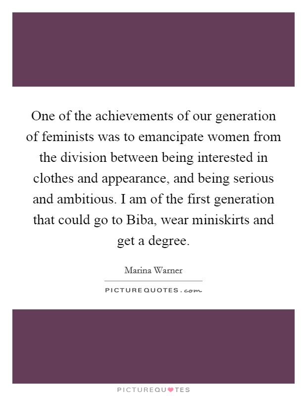 One of the achievements of our generation of feminists was to emancipate women from the division between being interested in clothes and appearance, and being serious and ambitious. I am of the first generation that could go to Biba, wear miniskirts and get a degree Picture Quote #1