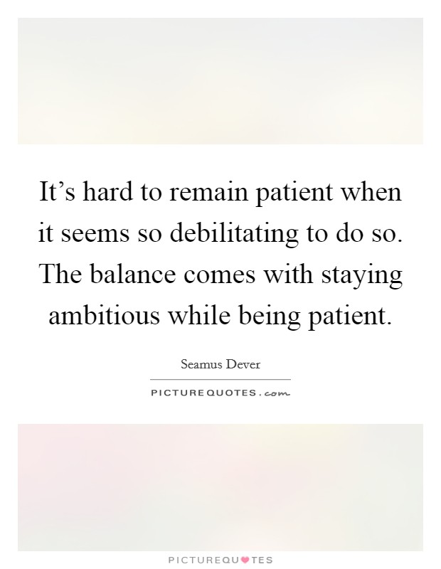 It's hard to remain patient when it seems so debilitating to do so. The balance comes with staying ambitious while being patient Picture Quote #1