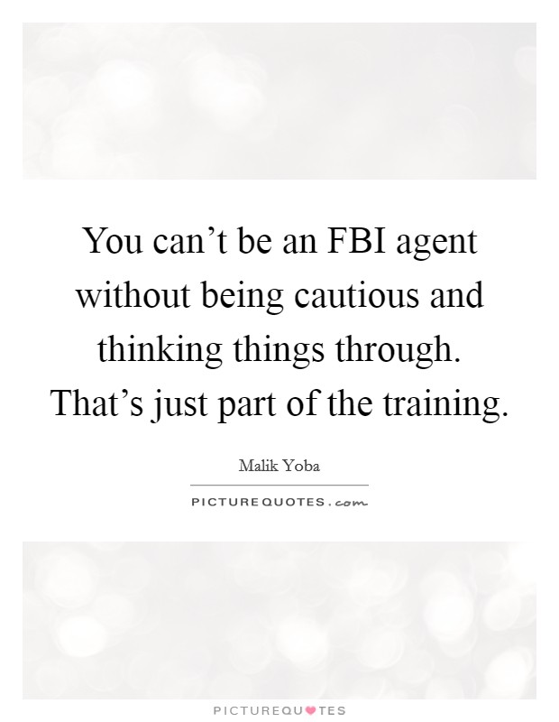 You can't be an FBI agent without being cautious and thinking things through. That's just part of the training Picture Quote #1