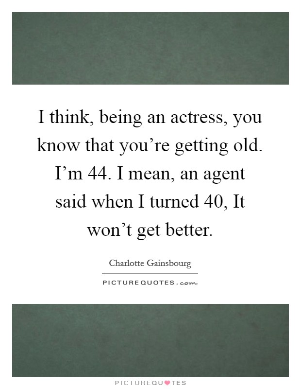 I think, being an actress, you know that you're getting old. I'm 44. I mean, an agent said when I turned 40, It won't get better Picture Quote #1