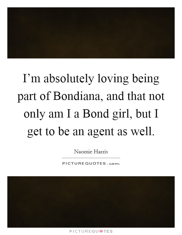 I'm absolutely loving being part of Bondiana, and that not only am I a Bond girl, but I get to be an agent as well Picture Quote #1