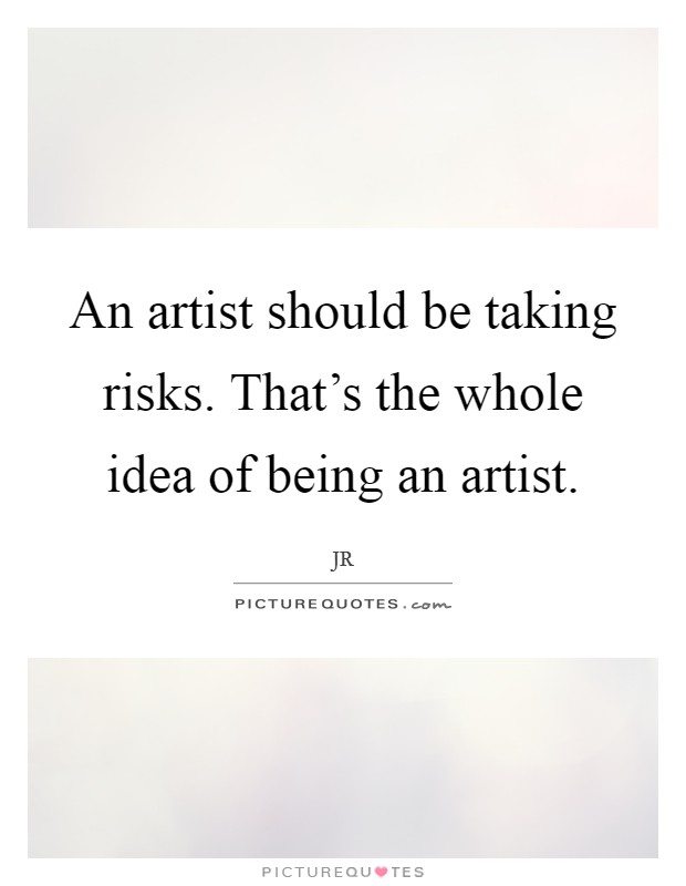 An artist should be taking risks. That's the whole idea of being an artist. Picture Quote #1