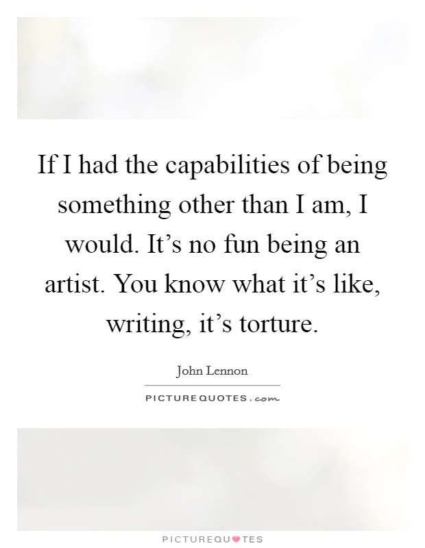 If I had the capabilities of being something other than I am, I would. It's no fun being an artist. You know what it's like, writing, it's torture Picture Quote #1