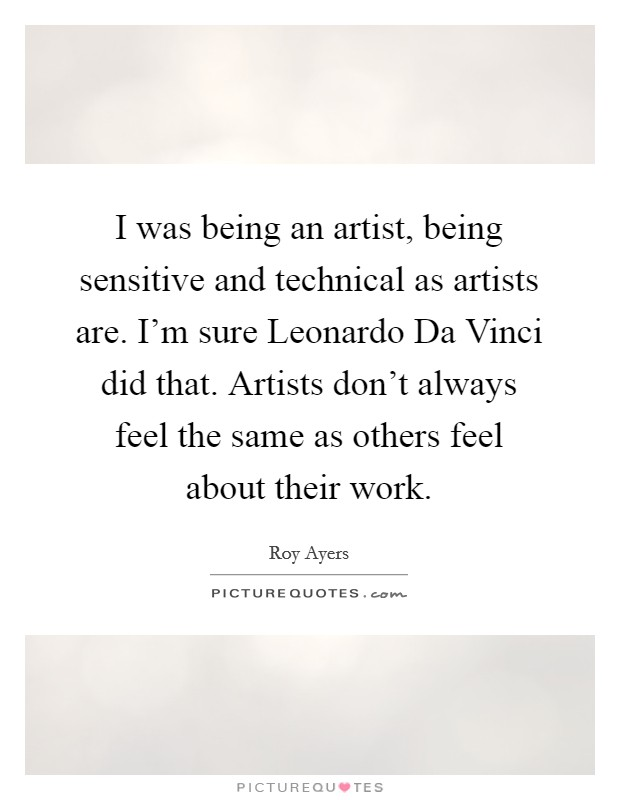 I was being an artist, being sensitive and technical as artists are. I'm sure Leonardo Da Vinci did that. Artists don't always feel the same as others feel about their work. Picture Quote #1