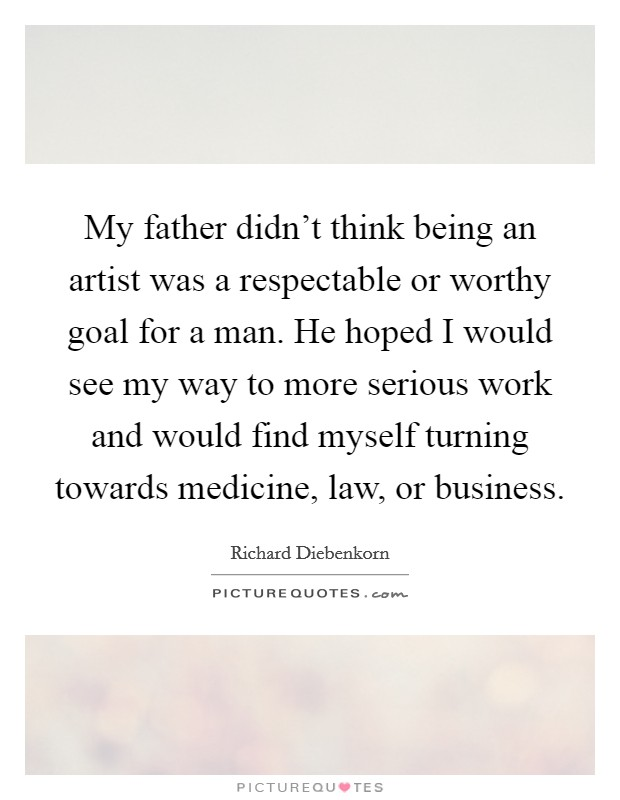 My father didn't think being an artist was a respectable or worthy goal for a man. He hoped I would see my way to more serious work and would find myself turning towards medicine, law, or business Picture Quote #1