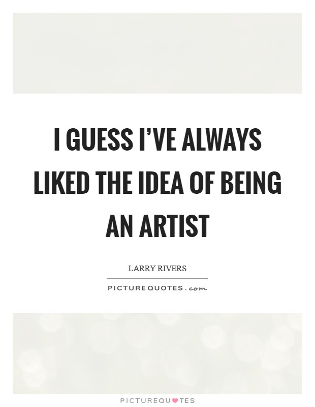 I guess I've always liked the idea of being an artist Picture Quote #1