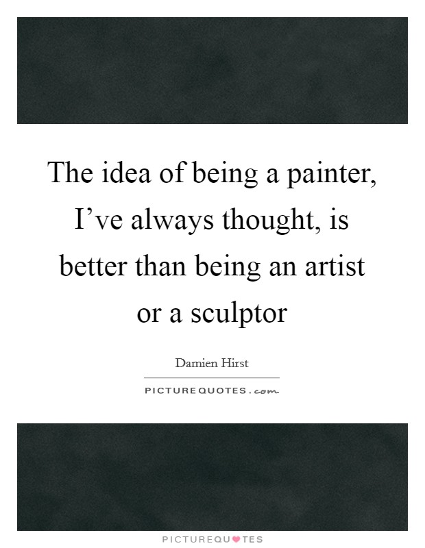 The idea of being a painter, I've always thought, is better than being an artist or a sculptor Picture Quote #1