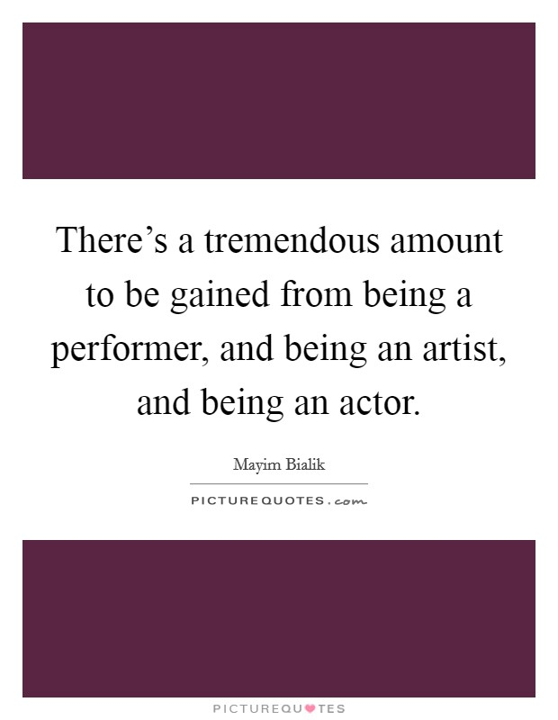 There's a tremendous amount to be gained from being a performer, and being an artist, and being an actor Picture Quote #1
