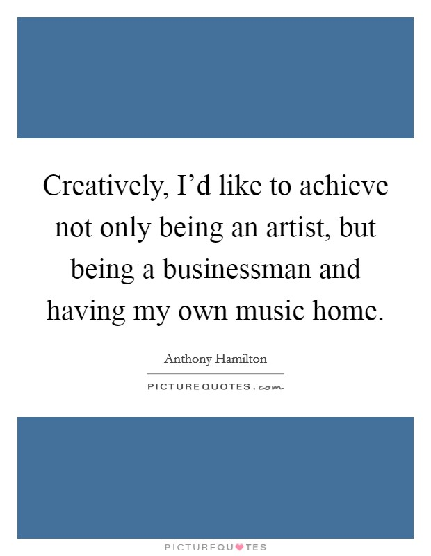 Creatively, I'd like to achieve not only being an artist, but being a businessman and having my own music home Picture Quote #1