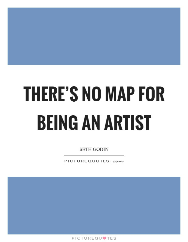 There's no map for being an artist Picture Quote #1