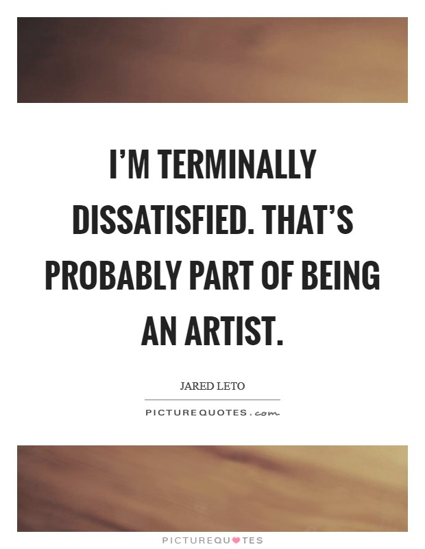 I'm terminally dissatisfied. That's probably part of being an artist Picture Quote #1