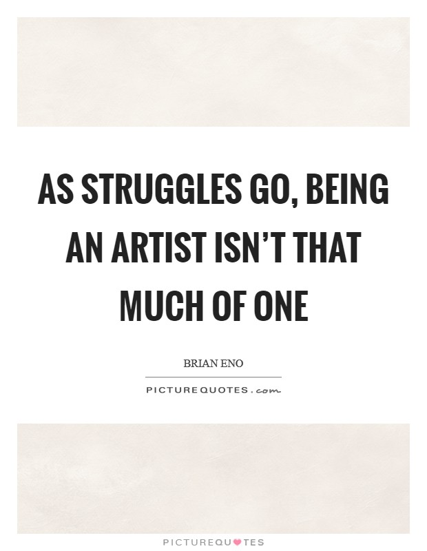 As struggles go, being an artist isn't that much of one Picture Quote #1