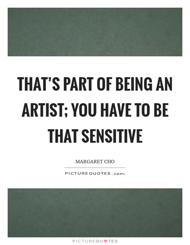 That's part of being an artist; you have to be that sensitive Picture Quote #1