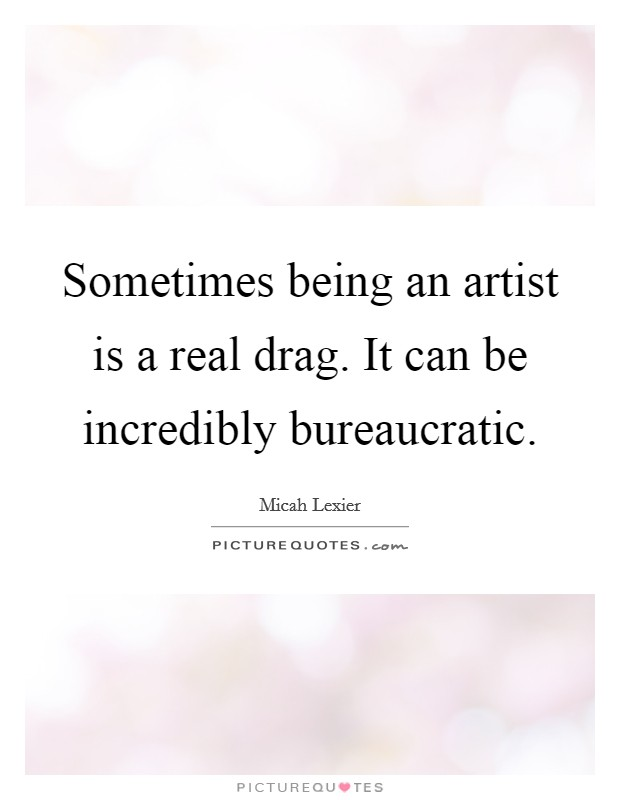 Sometimes being an artist is a real drag. It can be incredibly bureaucratic Picture Quote #1