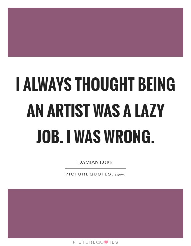 I always thought being an artist was a lazy job. I was wrong Picture Quote #1