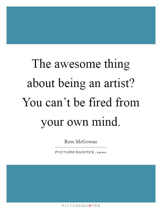 The awesome thing about being an artist? You can't be fired from your own mind Picture Quote #1