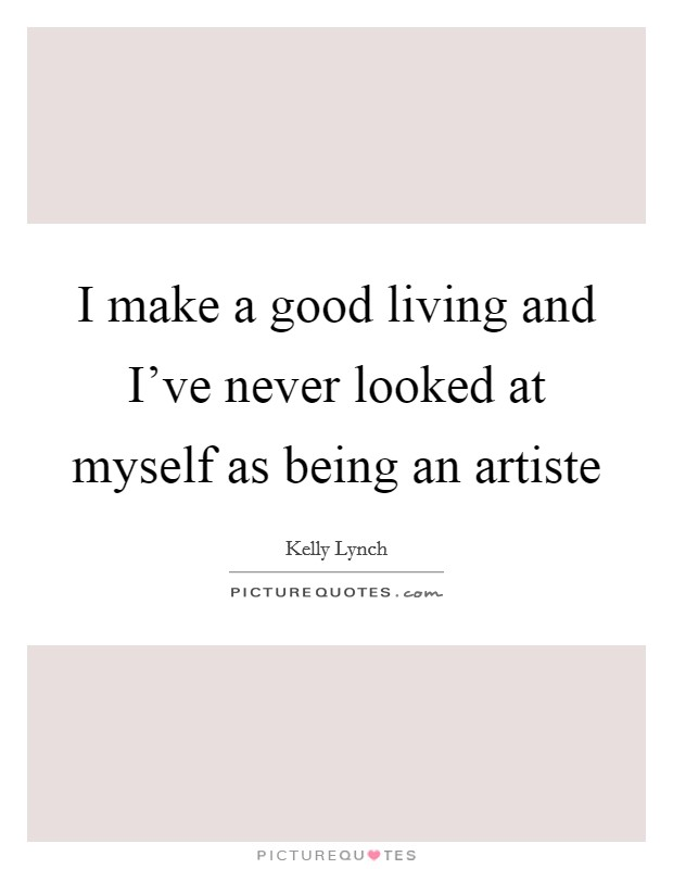 I make a good living and I've never looked at myself as being an artiste Picture Quote #1
