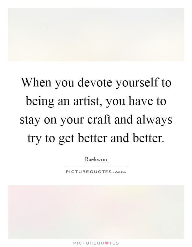 When you devote yourself to being an artist, you have to stay on your craft and always try to get better and better Picture Quote #1