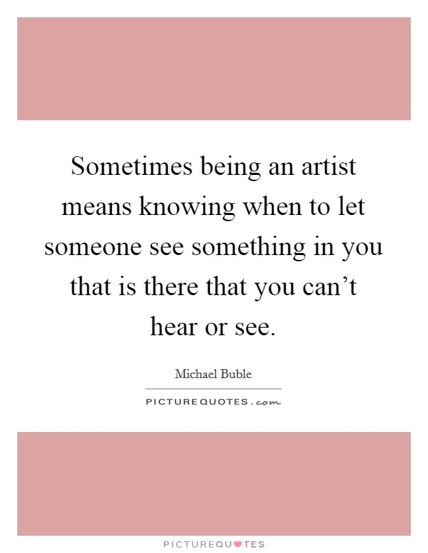 Sometimes being an artist means knowing when to let someone see something in you that is there that you can't hear or see Picture Quote #1