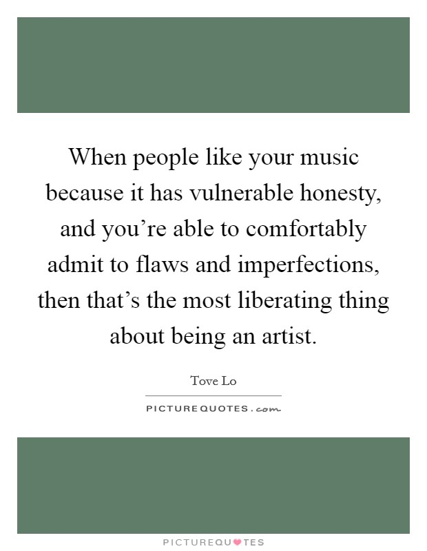 When people like your music because it has vulnerable honesty, and you're able to comfortably admit to flaws and imperfections, then that's the most liberating thing about being an artist Picture Quote #1
