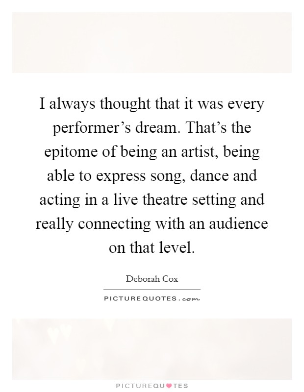 I always thought that it was every performer's dream. That's the epitome of being an artist, being able to express song, dance and acting in a live theatre setting and really connecting with an audience on that level Picture Quote #1