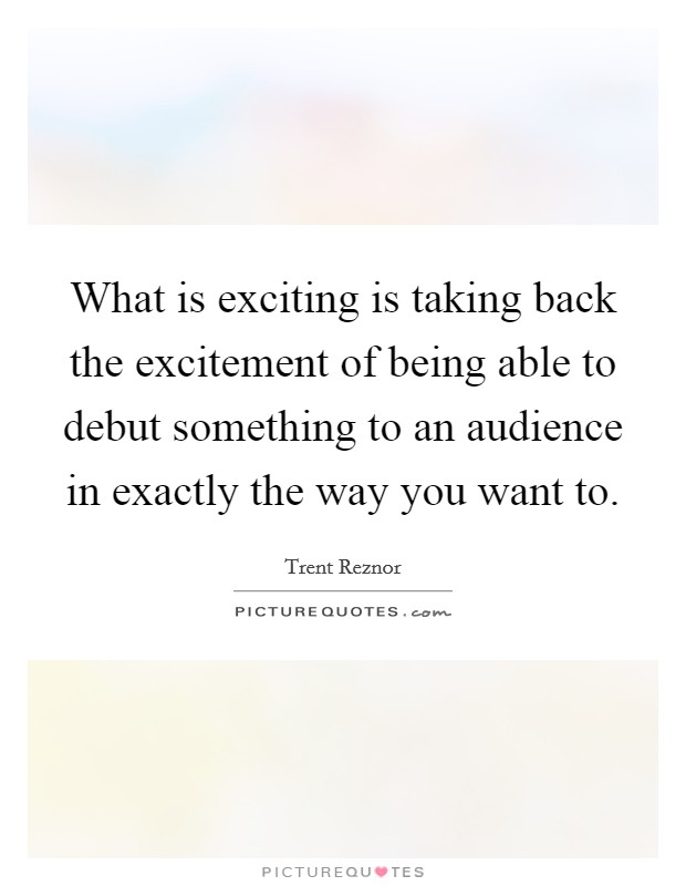 What is exciting is taking back the excitement of being able to debut something to an audience in exactly the way you want to Picture Quote #1