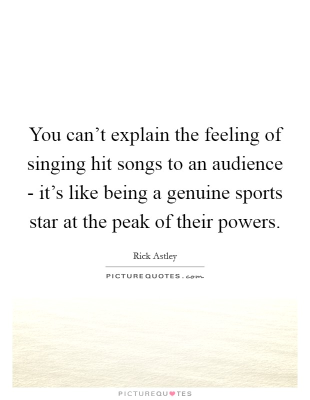 You can't explain the feeling of singing hit songs to an audience - it's like being a genuine sports star at the peak of their powers Picture Quote #1