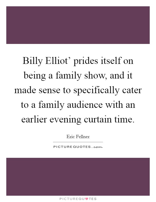 Billy Elliot' prides itself on being a family show, and it made sense to specifically cater to a family audience with an earlier evening curtain time Picture Quote #1