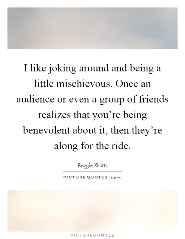 I like joking around and being a little mischievous. Once an audience or even a group of friends realizes that you're being benevolent about it, then they're along for the ride Picture Quote #1