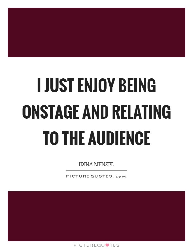 I just enjoy being onstage and relating to the audience Picture Quote #1