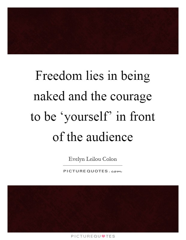 Freedom lies in being naked and the courage to be 'yourself' in front of the audience Picture Quote #1