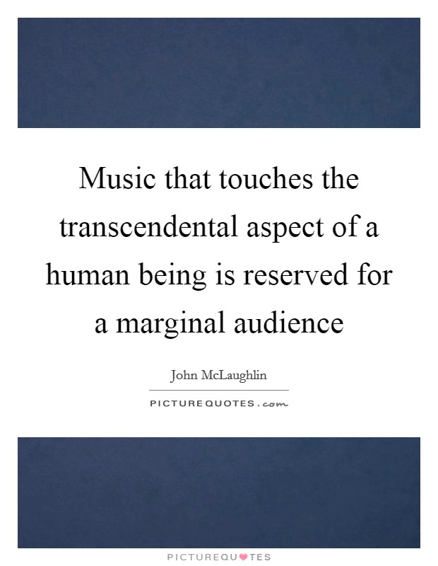 Music that touches the transcendental aspect of a human being is reserved for a marginal audience Picture Quote #1