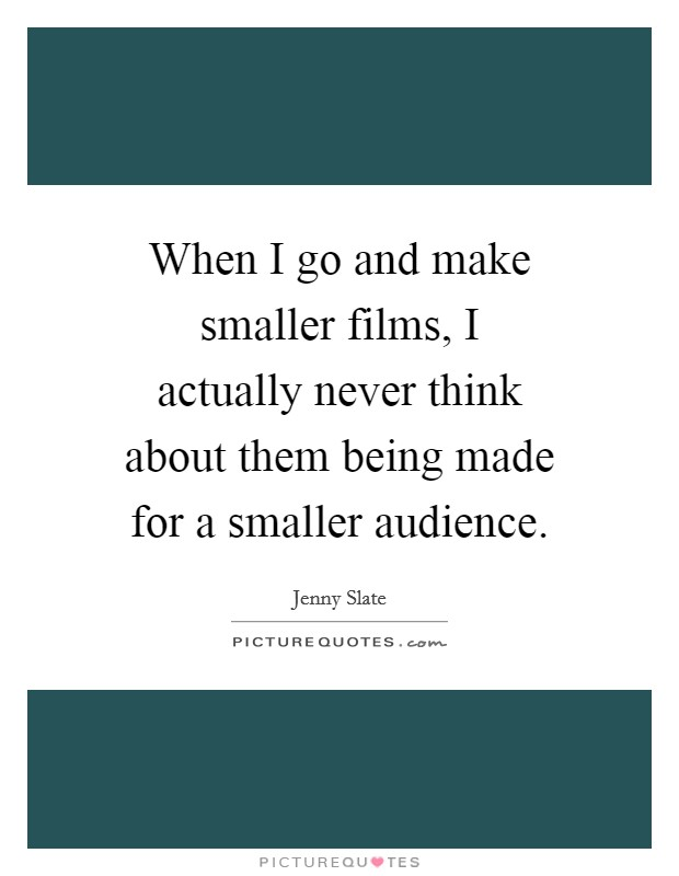 When I go and make smaller films, I actually never think about them being made for a smaller audience Picture Quote #1