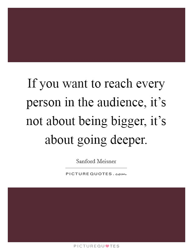 If you want to reach every person in the audience, it's not about being bigger, it's about going deeper Picture Quote #1