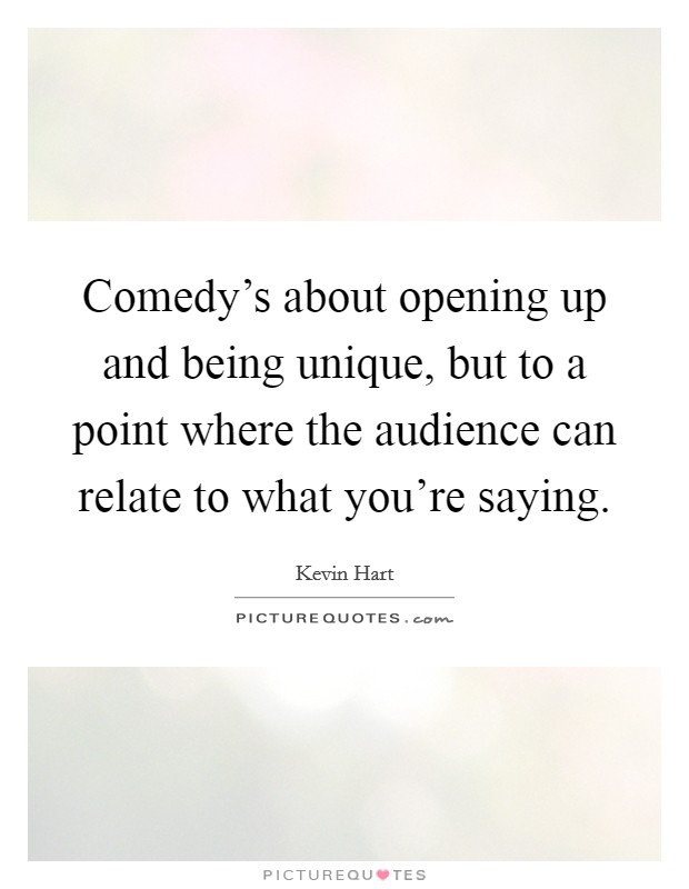 Comedy's about opening up and being unique, but to a point where the audience can relate to what you're saying Picture Quote #1