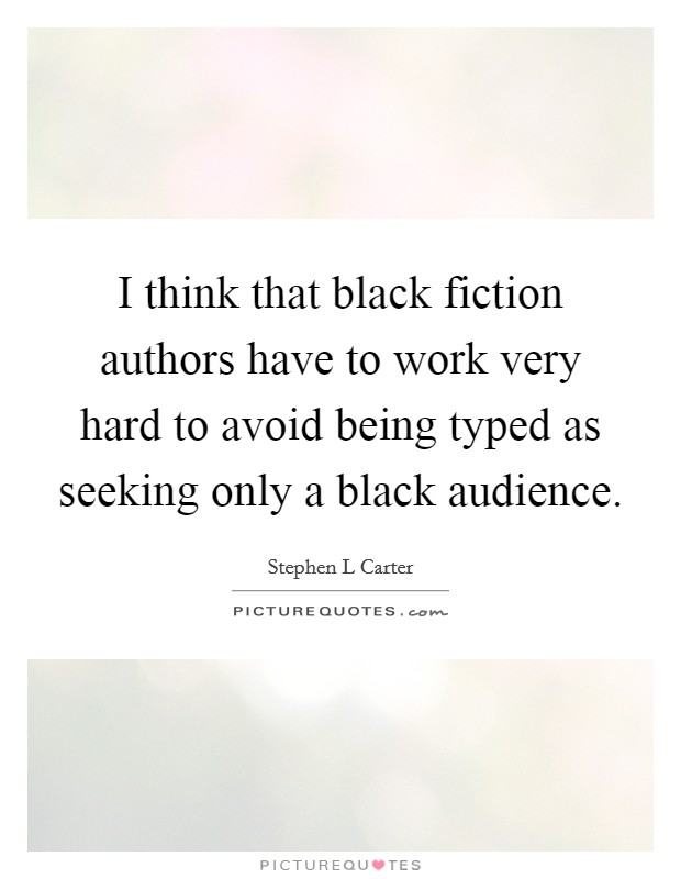 I think that black fiction authors have to work very hard to avoid being typed as seeking only a black audience Picture Quote #1