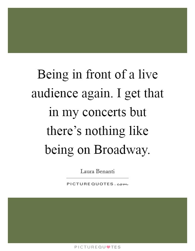 Being in front of a live audience again. I get that in my concerts but there's nothing like being on Broadway Picture Quote #1