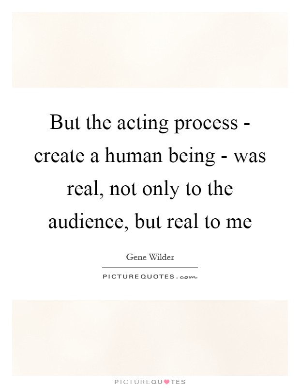 But the acting process - create a human being - was real, not only to the audience, but real to me Picture Quote #1